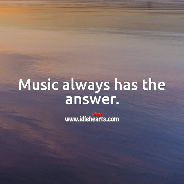 Music always has the answer. Image