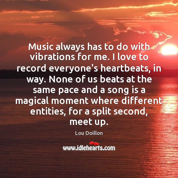 Music always has to do with vibrations for me. I love to Lou Doillon Picture Quote