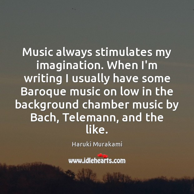 Image, Music always stimulates my imagination. When I'm writing I usually have some