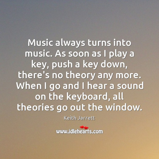 Music always turns into music. As soon as I play a key, Keith Jarrett Picture Quote