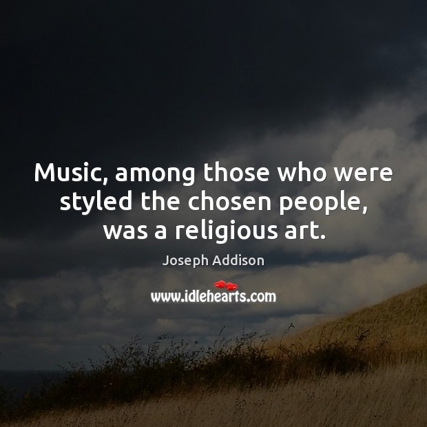 Image, Music, among those who were styled the chosen people, was a religious art.