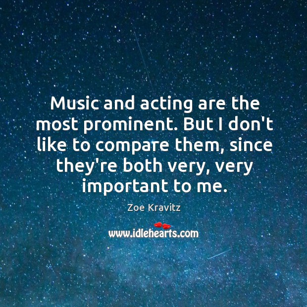 Music and acting are the most prominent. But I don't like to Zoe Kravitz Picture Quote