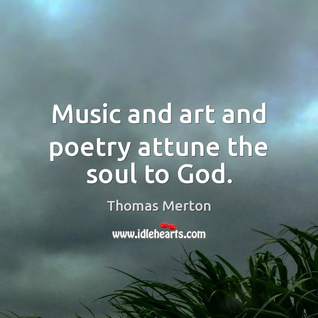 Music and art and poetry attune the soul to God. Image