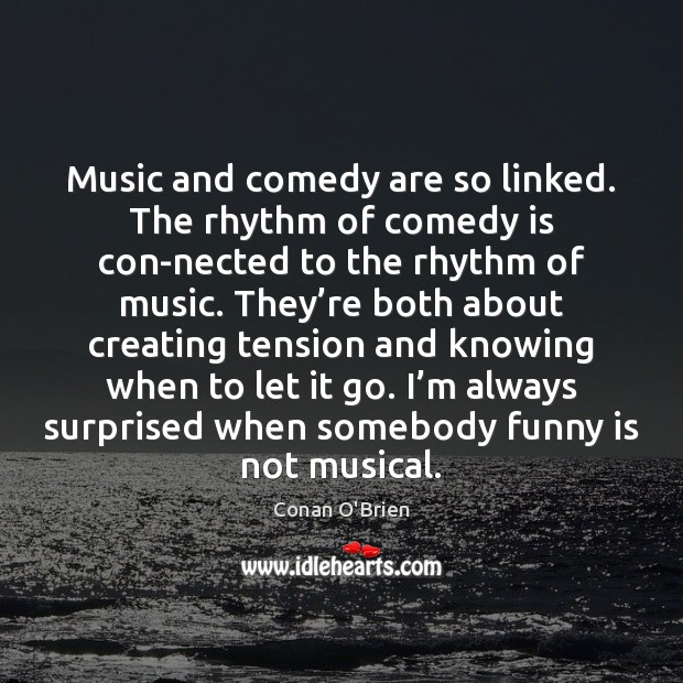 Music and comedy are so linked. The rhythm of comedy is con Conan O'Brien Picture Quote