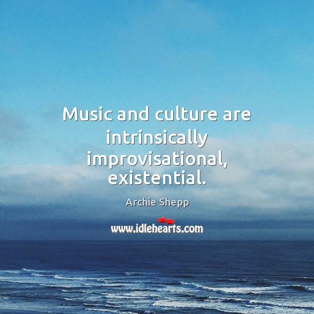 Image, Music and culture are intrinsically improvisational, existential.