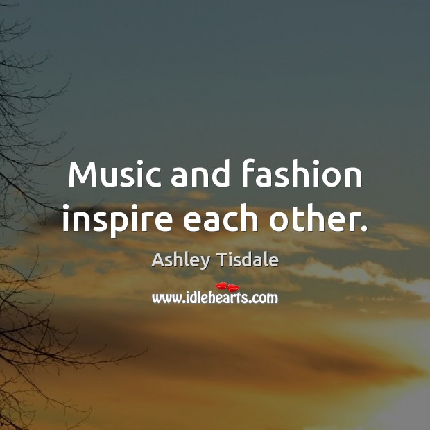 Music and fashion inspire each other. Ashley Tisdale Picture Quote