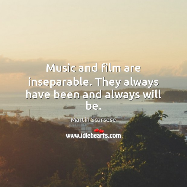 Music and film are inseparable. They always have been and always will be. Martin Scorsese Picture Quote