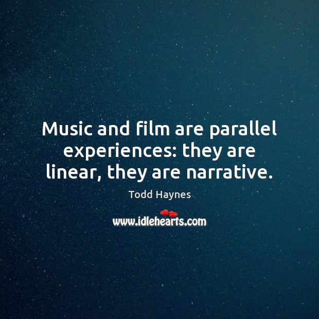 Music and film are parallel experiences: they are linear, they are narrative. Image