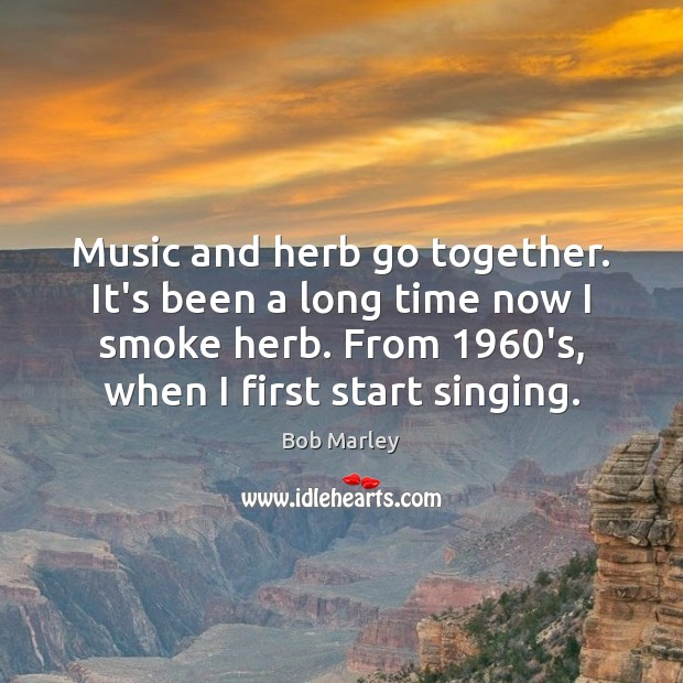 Music and herb go together. It's been a long time now I Bob Marley Picture Quote