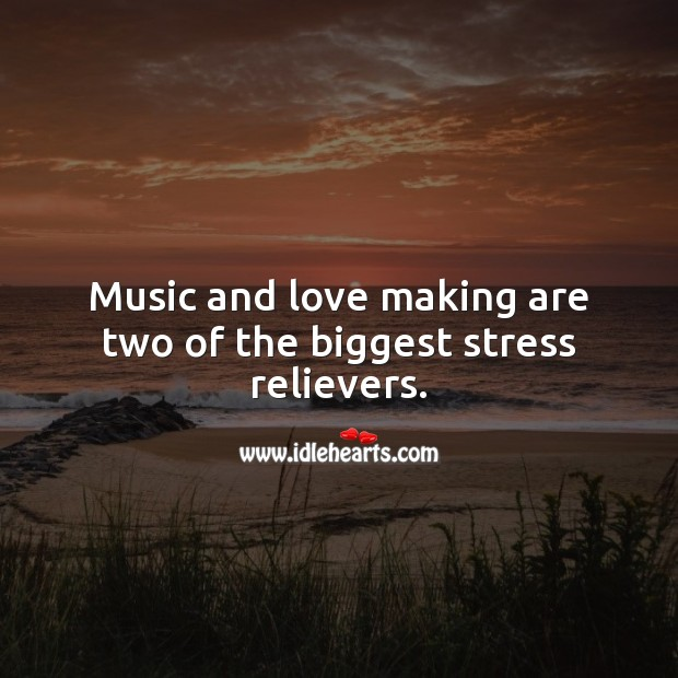 Music and love making are two of the biggest stress relievers. Making Love Quotes Image
