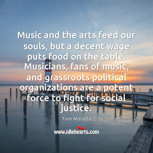 Music and the arts feed our souls, but a decent wage puts Tom Morello Picture Quote