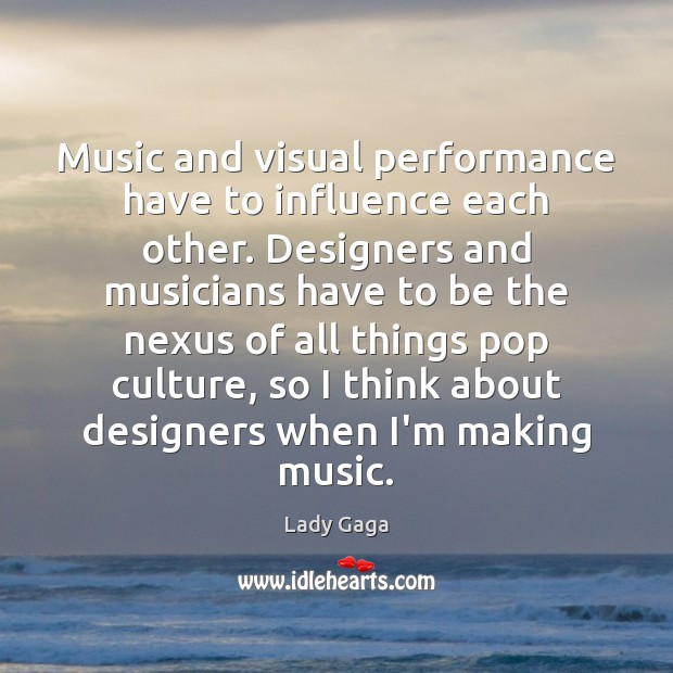 Music and visual performance have to influence each other. Designers and musicians Lady Gaga Picture Quote