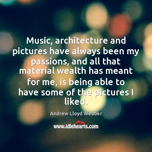 Music, architecture and pictures have always been my passions, and all that Andrew Lloyd Webber Picture Quote