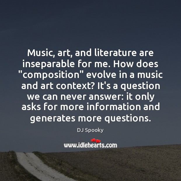 "Music, art, and literature are inseparable for me. How does ""composition"" evolve DJ Spooky Picture Quote"