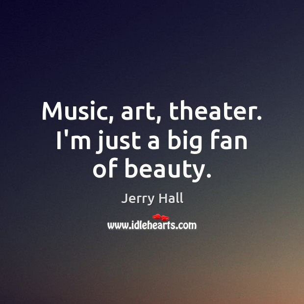 Music, art, theater. I'm just a big fan of beauty. Jerry Hall Picture Quote