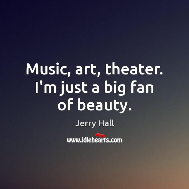 Music, art, theater. I'm just a big fan of beauty. Image