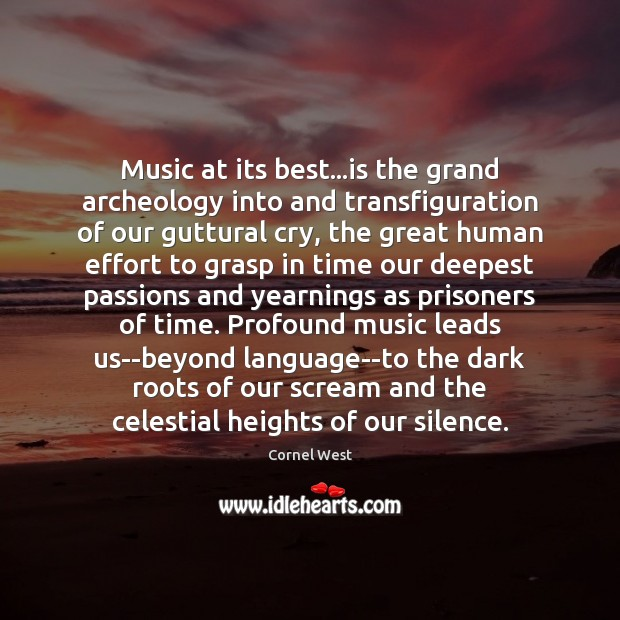 Image, Music at its best…is the grand archeology into and transfiguration of