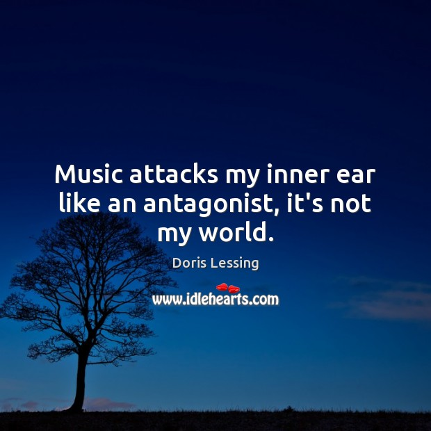 Music attacks my inner ear like an antagonist, it's not my world. Doris Lessing Picture Quote