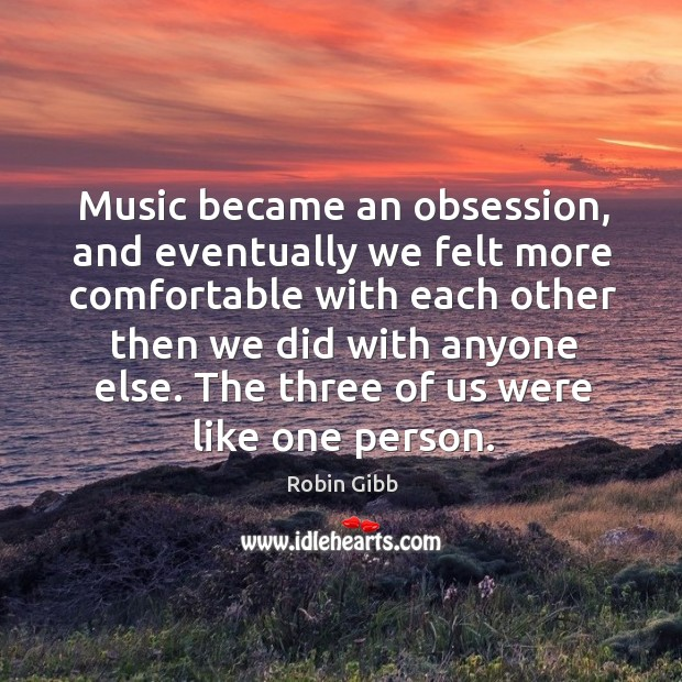 Music became an obsession, and eventually we felt more comfortable with each other Robin Gibb Picture Quote