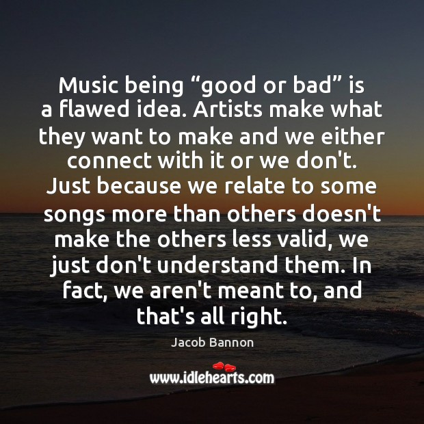 """Music being """"good or bad"""" is a flawed idea. Artists make what Jacob Bannon Picture Quote"""