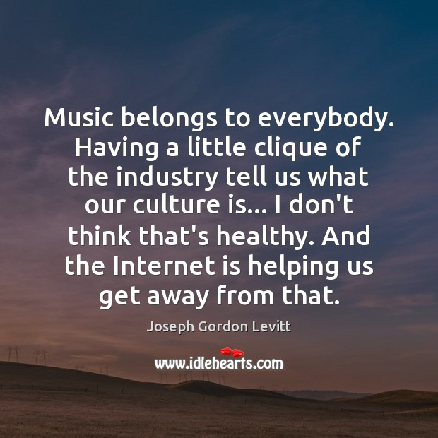 Music belongs to everybody. Having a little clique of the industry tell Joseph Gordon Levitt Picture Quote