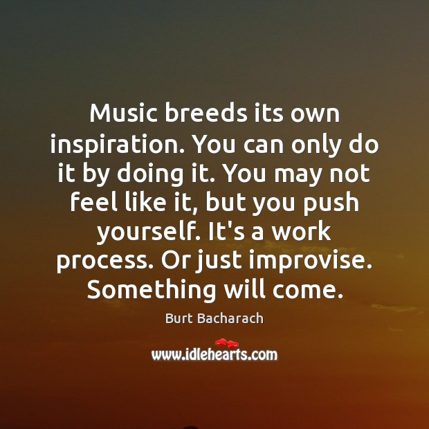 Image, Music breeds its own inspiration. You can only do it by doing