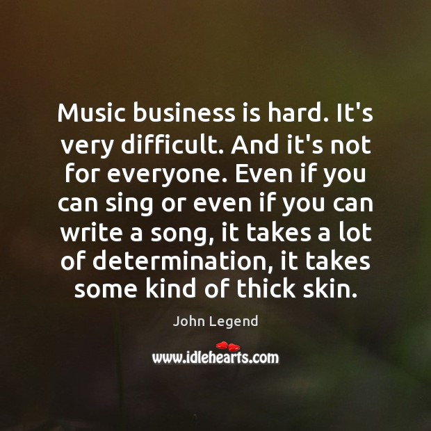 Music business is hard. It's very difficult. And it's not for everyone. John Legend Picture Quote