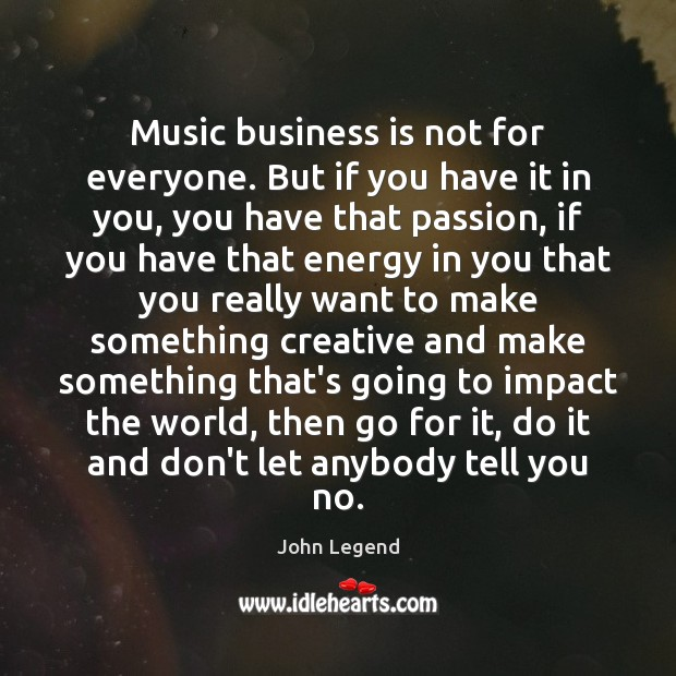 Music business is not for everyone. But if you have it in Image