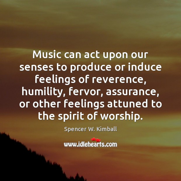 Music can act upon our senses to produce or induce feelings of Spencer W. Kimball Picture Quote