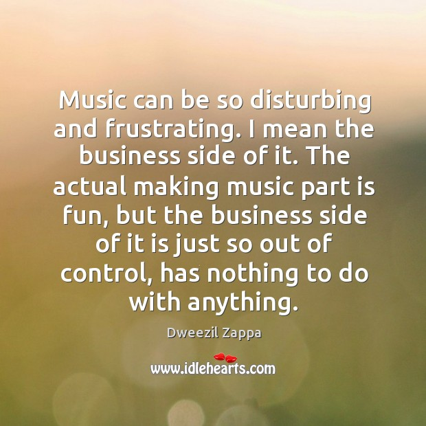 Music can be so disturbing and frustrating. Dweezil Zappa Picture Quote
