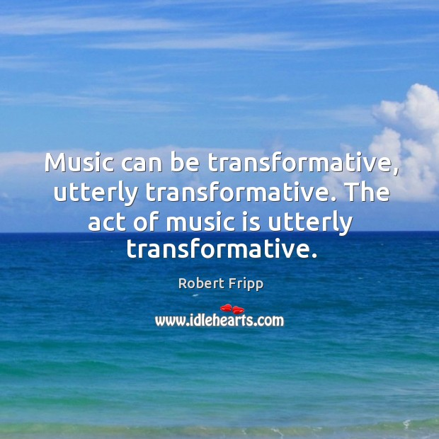 Music can be transformative, utterly transformative. The act of music is utterly transformative. Image