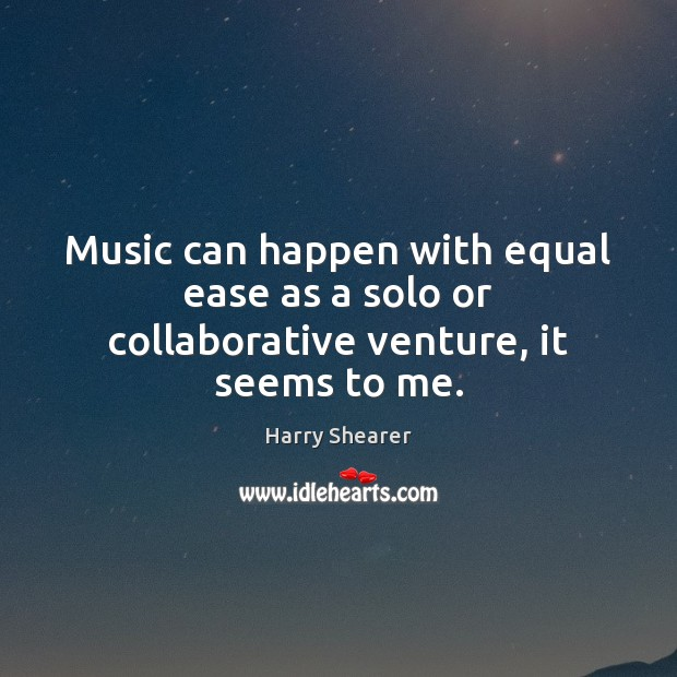Music can happen with equal ease as a solo or collaborative venture, it seems to me. Harry Shearer Picture Quote