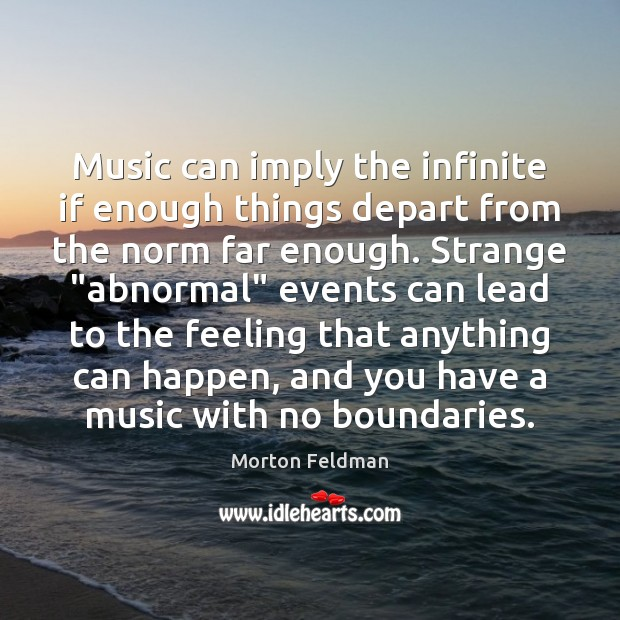 Music can imply the infinite if enough things depart from the norm Morton Feldman Picture Quote