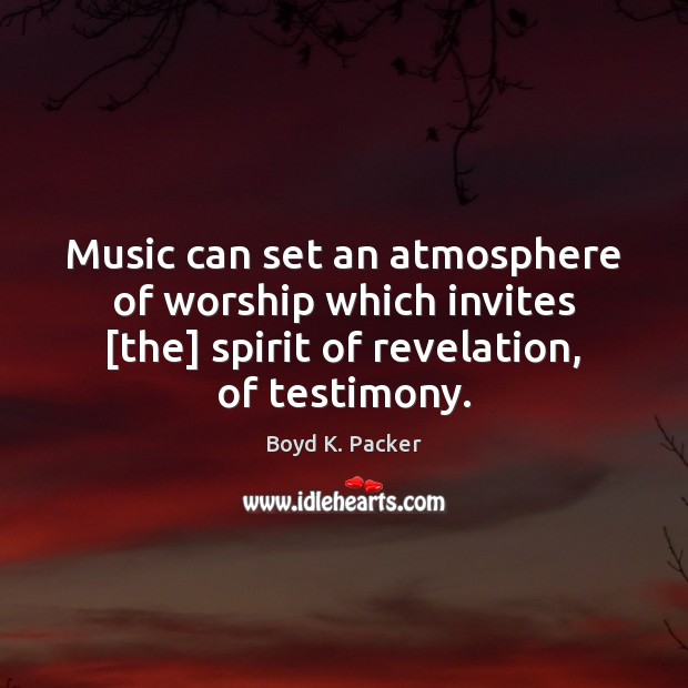 Music can set an atmosphere of worship which invites [the] spirit of Boyd K. Packer Picture Quote