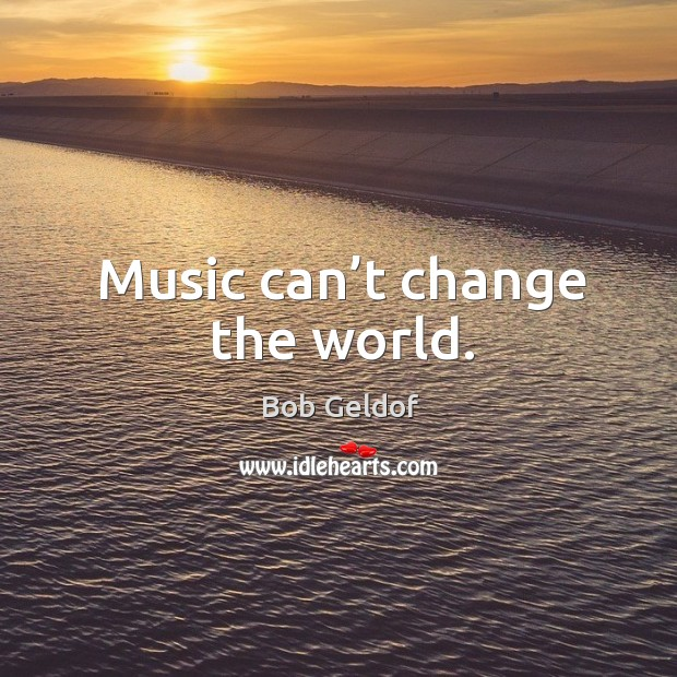 Music can't change the world. Bob Geldof Picture Quote