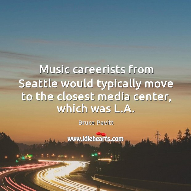 Image, Music careerists from Seattle would typically move to the closest media center,
