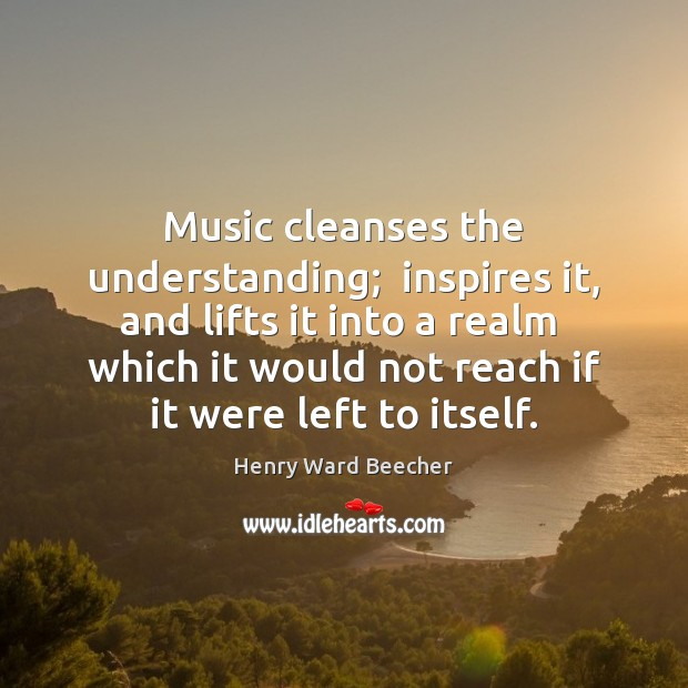 Image, Music cleanses the understanding;  inspires it, and lifts it into a realm