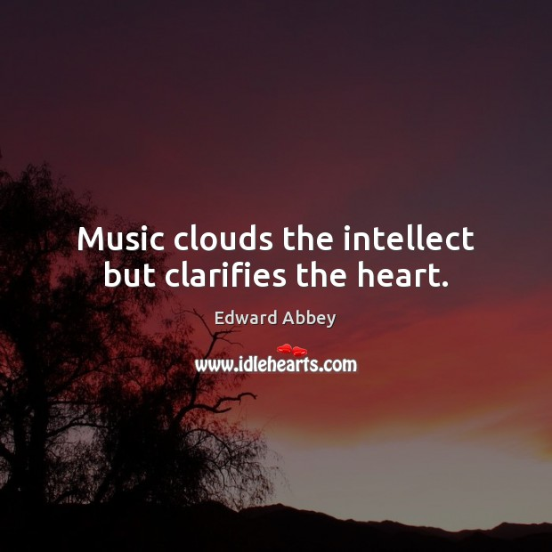 Music clouds the intellect but clarifies the heart. Image
