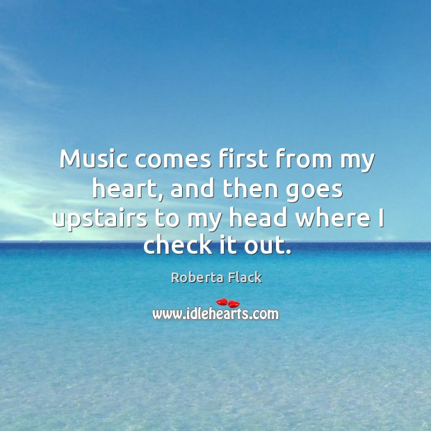 Music comes first from my heart, and then goes upstairs to my head where I check it out. Image