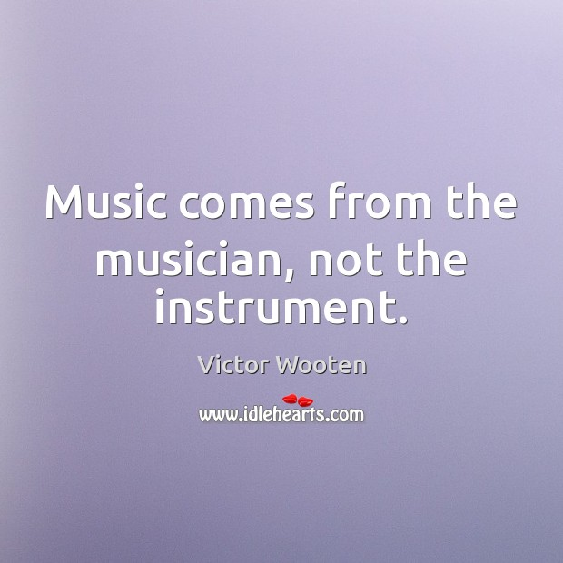 Music comes from the musician, not the instrument. Image