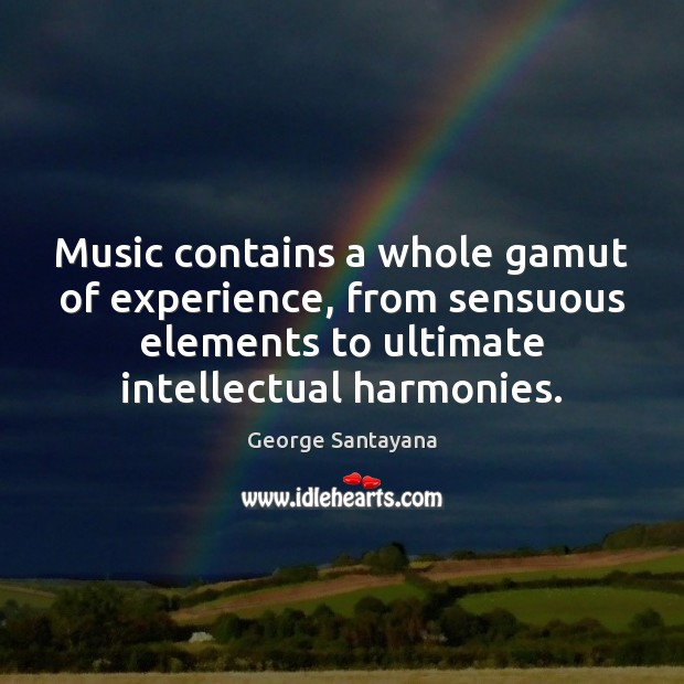 Music contains a whole gamut of experience, from sensuous elements to ultimate George Santayana Picture Quote