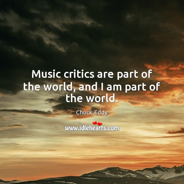 Music critics are part of the world, and I am part of the world. Image