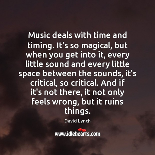 Image, Music deals with time and timing. It's so magical, but when you