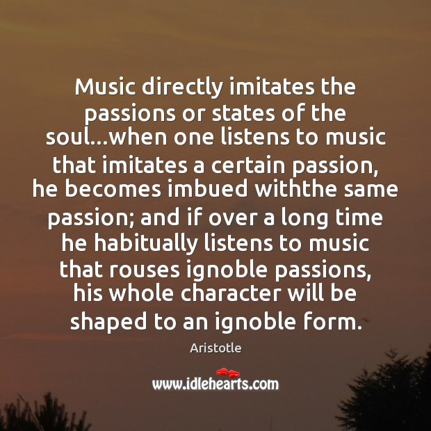 Image, Music directly imitates the passions or states of the soul…when one