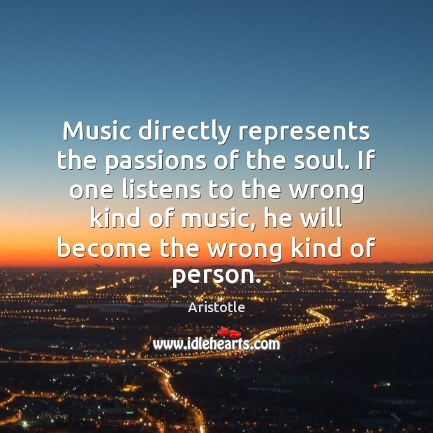 Music directly represents the passions of the soul. If one listens to Image