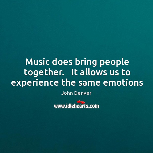 Music does bring people together.   It allows us to experience the same emotions John Denver Picture Quote