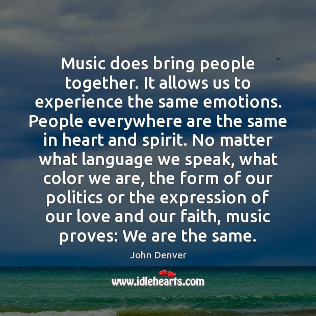 Music does bring people together. It allows us to experience the same Image