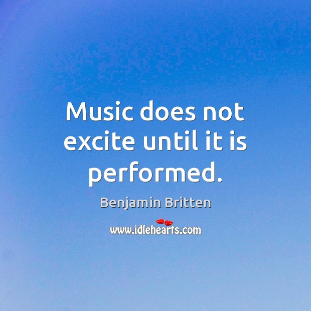 Music does not excite until it is performed. Image