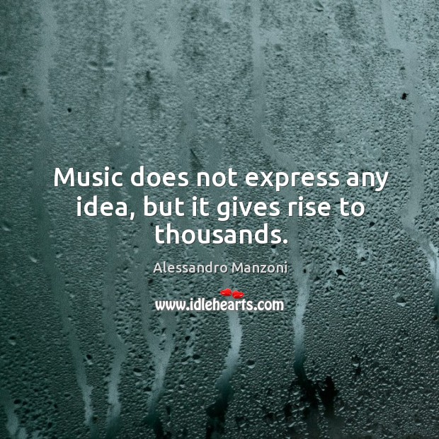 Image, Music does not express any idea, but it gives rise to thousands.