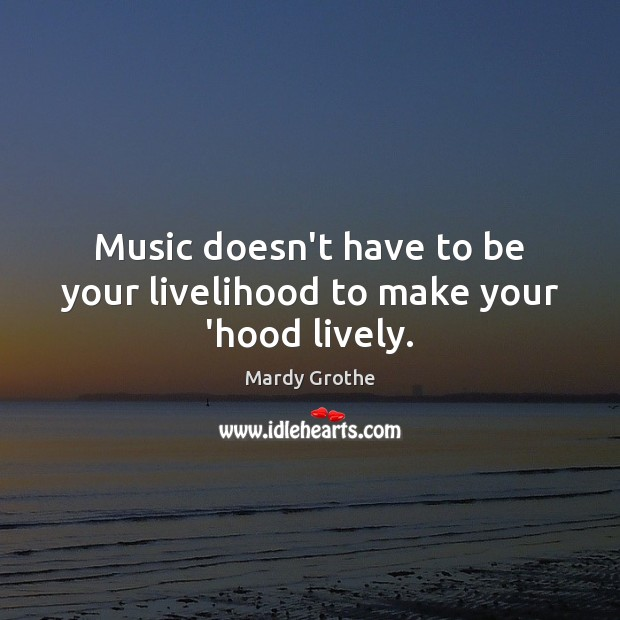 Music doesn't have to be your livelihood to make your 'hood lively. Mardy Grothe Picture Quote